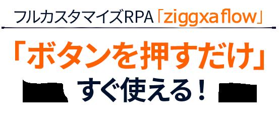 フルカスタマイズRPA「ziggxa flow」「ボタンを押すだけ」すぐ使える!